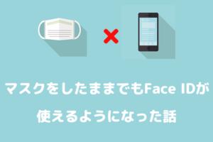 マスクしたままでもFace IDが使えるようになった話